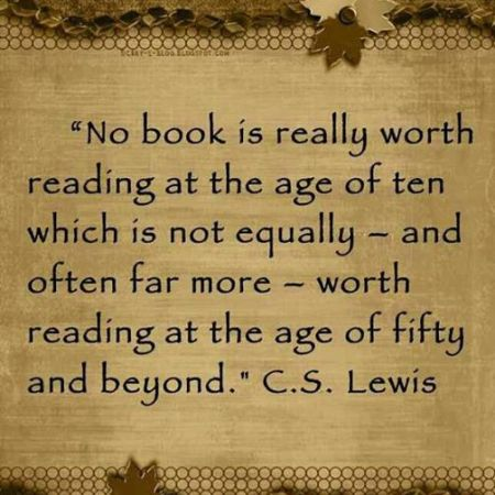 No book is really worth reading at the age of ten which is not equally - and often far more - worth reading at the age of fifty and beyond. C.S. Lewis