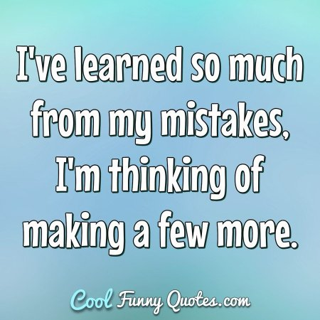 I've learned so much from my mistakes, I'm thinking of making a few more